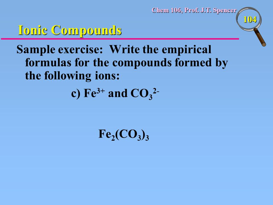 Chem 106, Prof. J.T. Spencer 104 Sample exercise: Write the empirical formulas for the compounds formed by the following ions: c) Fe 3+ and CO 3 2- Fe