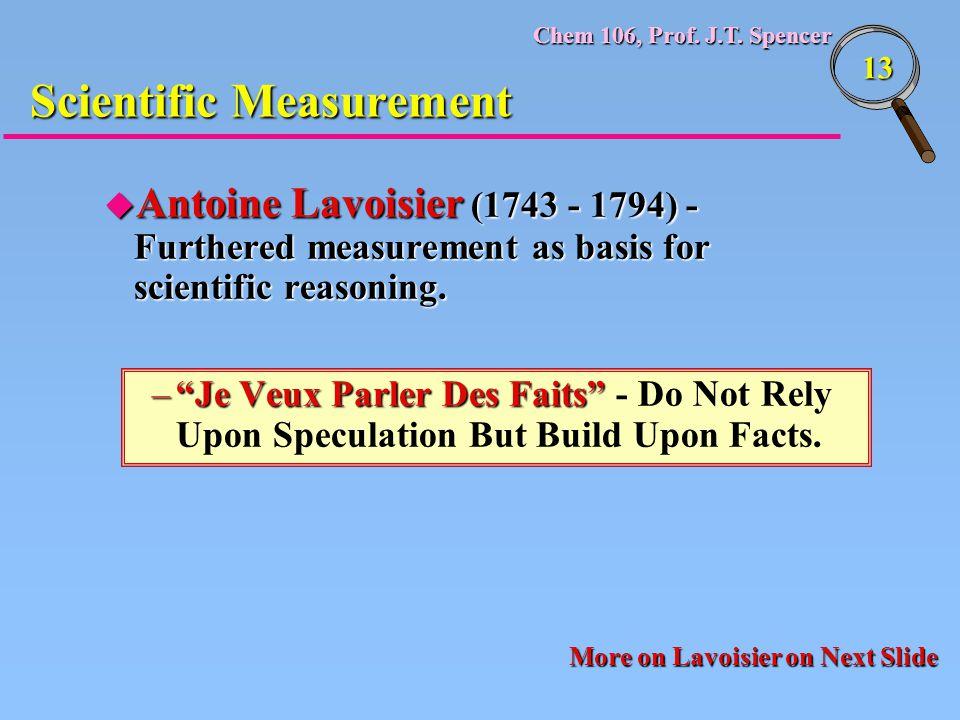 "Chem 106, Prof. J.T. Spencer 13 Scientific Measurement u Antoine Lavoisier (1743 - 1794) - Furthered measurement as basis for scientific reasoning. –"""