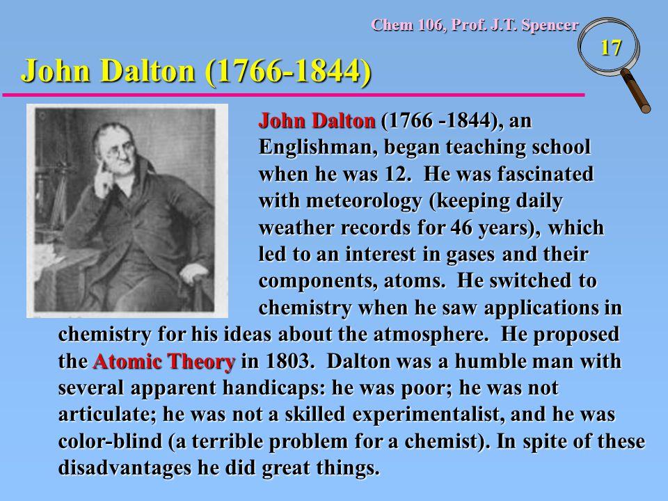Chem 106, Prof. J.T. Spencer 17 John Dalton (1766-1844) John Dalton (1766 -1844), an Englishman, began teaching school when he was 12. He was fascinat