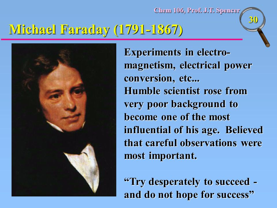 Chem 106, Prof. J.T. Spencer 30 Michael Faraday (1791-1867) Experiments in electro- magnetism, electrical power conversion, etc... Humble scientist ro