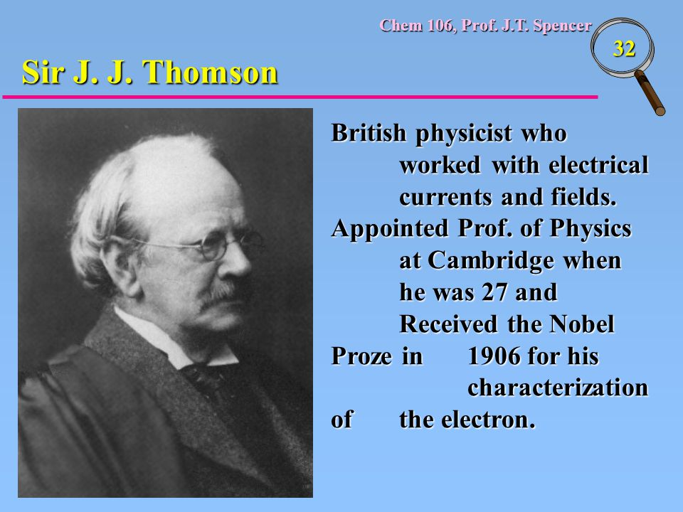 Chem 106, Prof. J.T. Spencer 32 Sir J. J. Thomson British physicist who worked with electrical currents and fields. Appointed Prof. of Physics at Camb