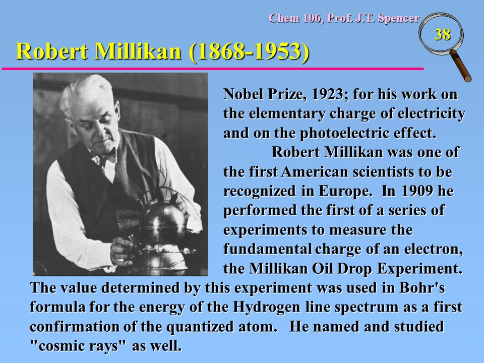 Chem 106, Prof. J.T. Spencer 38 Nobel Prize, 1923; for his work on the elementary charge of electricity and on the photoelectric effect. Robert Millik