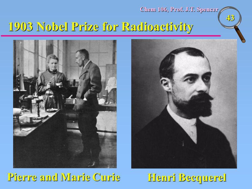 Chem 106, Prof. J.T. Spencer 43 1903 Nobel Prize for Radioactivity Pierre and Marie Curie Henri Becquerel
