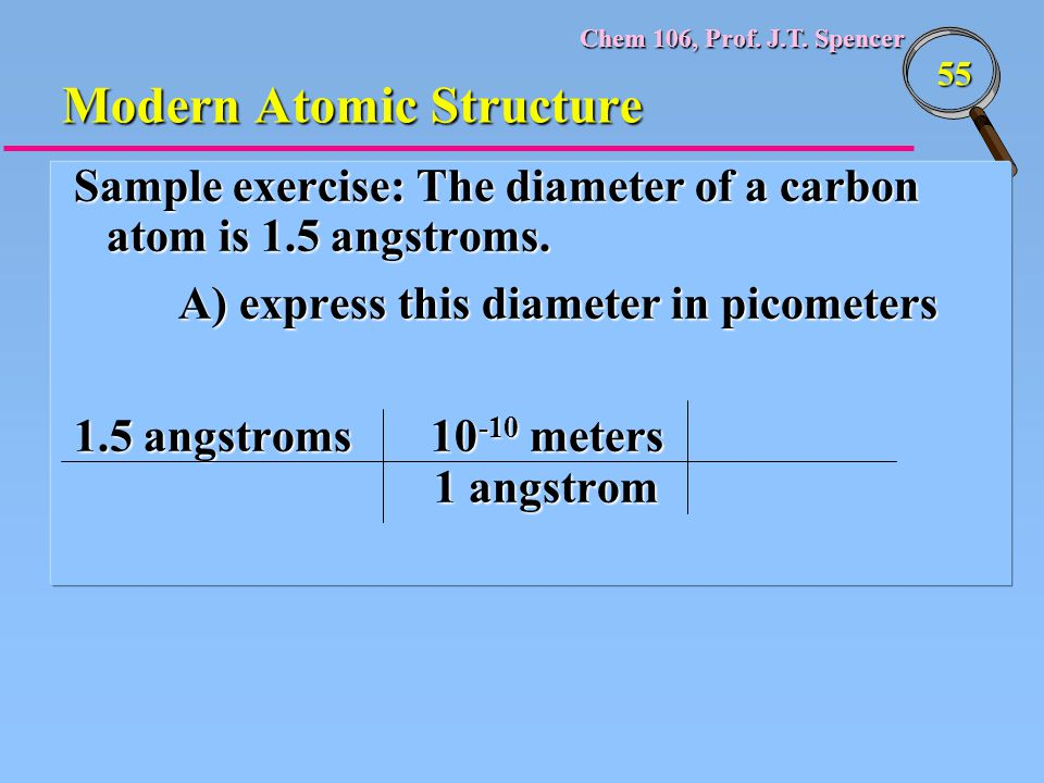 Chem 106, Prof. J.T. Spencer 55 Modern Atomic Structure Sample exercise: The diameter of a carbon atom is 1.5 angstroms. A) express this diameter in p
