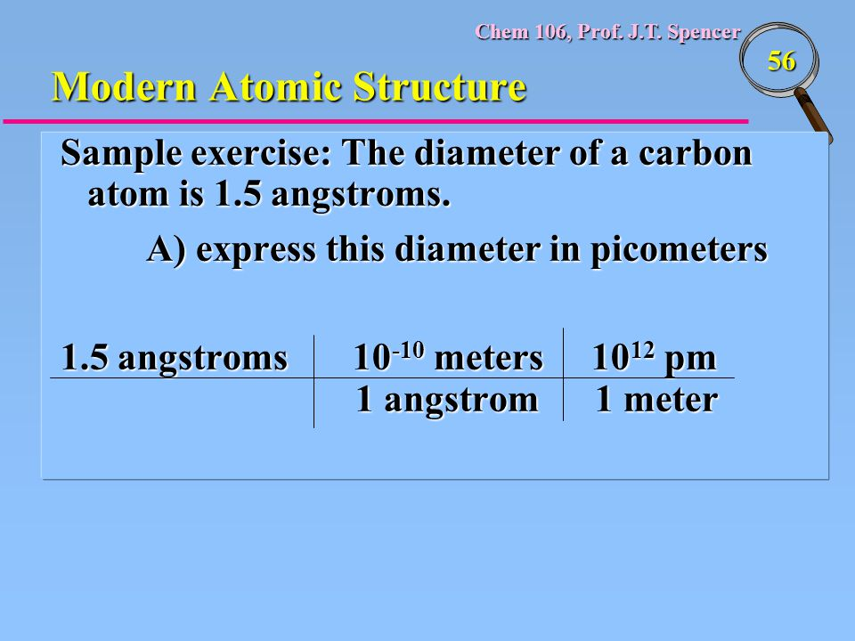Chem 106, Prof. J.T. Spencer 56 Modern Atomic Structure Sample exercise: The diameter of a carbon atom is 1.5 angstroms. A) express this diameter in p