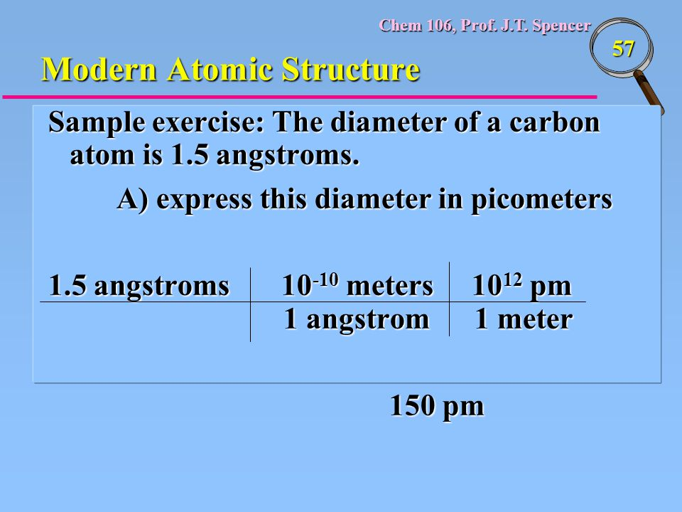 Chem 106, Prof. J.T. Spencer 57 Modern Atomic Structure Sample exercise: The diameter of a carbon atom is 1.5 angstroms. A) express this diameter in p