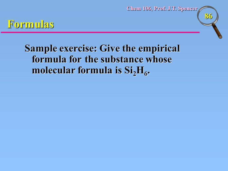 Chem 106, Prof. J.T. Spencer 86 Formulas Sample exercise: Give the empirical formula for the substance whose molecular formula is Si 2 H 6.