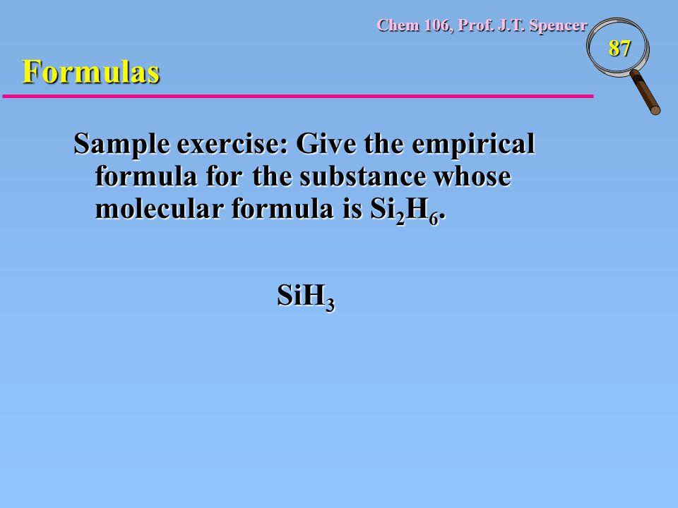 Chem 106, Prof. J.T. Spencer 87 Formulas Sample exercise: Give the empirical formula for the substance whose molecular formula is Si 2 H 6. SiH 3