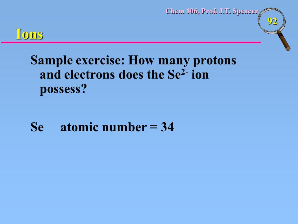 Chem 106, Prof. J.T. Spencer 92 Sample exercise: How many protons and electrons does the Se 2- ion possess? Se atomic number = 34 Ions