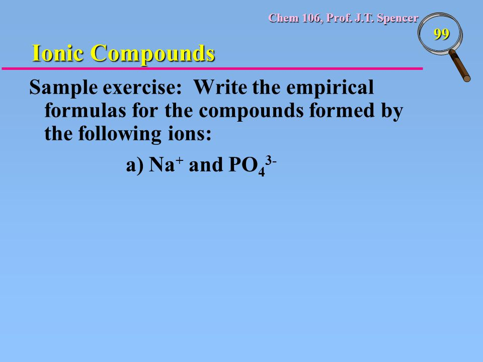 Chem 106, Prof. J.T. Spencer 99 Sample exercise: Write the empirical formulas for the compounds formed by the following ions: a) Na + and PO 4 3- Ioni