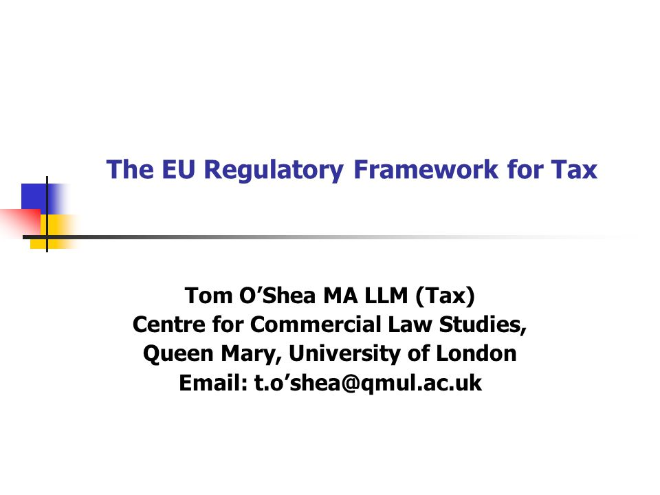The EU Regulatory Framework for Tax Tom O'Shea MA LLM (Tax) Centre for Commercial Law Studies, Queen Mary, University of London Email: t.o'shea@qmul.a