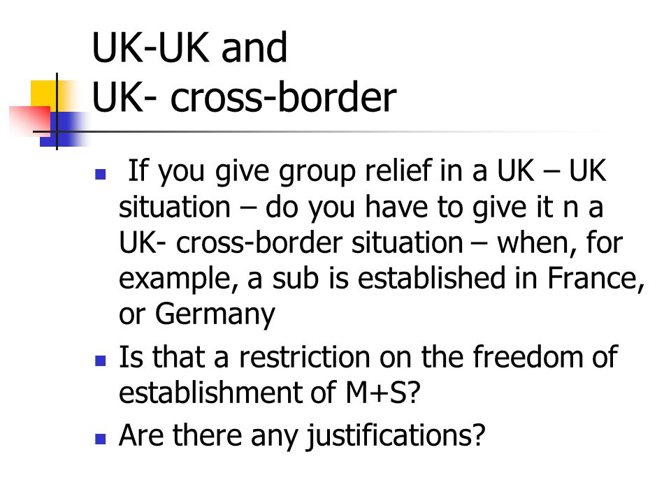 UK-UK and UK- cross-border If you give group relief in a UK – UK situation – do you have to give it n a UK- cross-border situation – when, for example