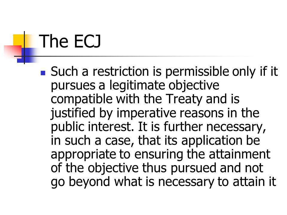 The ECJ Such a restriction is permissible only if it pursues a legitimate objective compatible with the Treaty and is justified by imperative reasons
