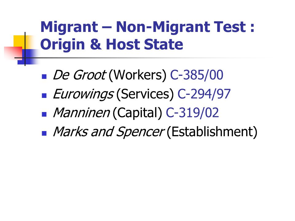 Migrant – Non-Migrant Test : Origin & Host State De Groot (Workers) C-385/00 Eurowings (Services) C-294/97 Manninen (Capital) C-319/02 Marks and Spenc