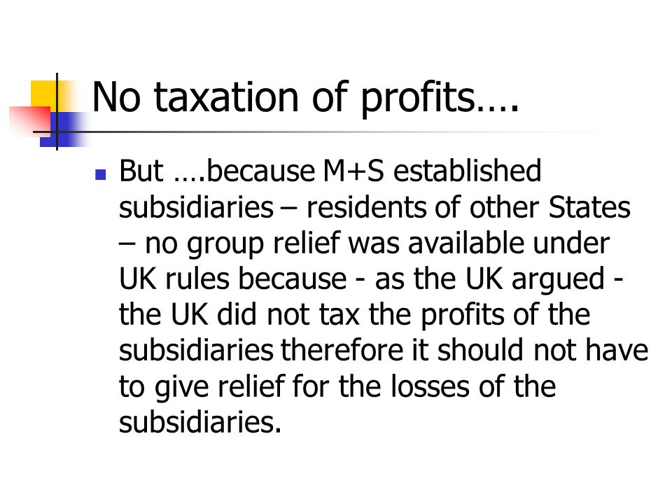 No taxation of profits…. But ….because M+S established subsidiaries – residents of other States – no group relief was available under UK rules because