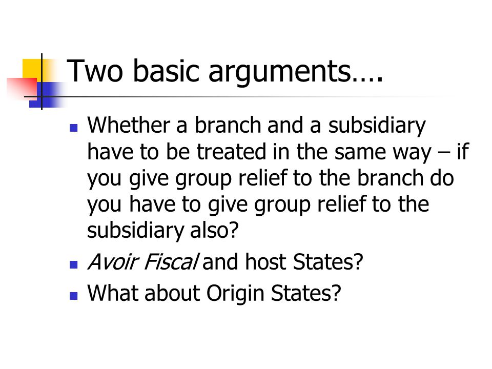Two basic arguments…. Whether a branch and a subsidiary have to be treated in the same way – if you give group relief to the branch do you have to giv