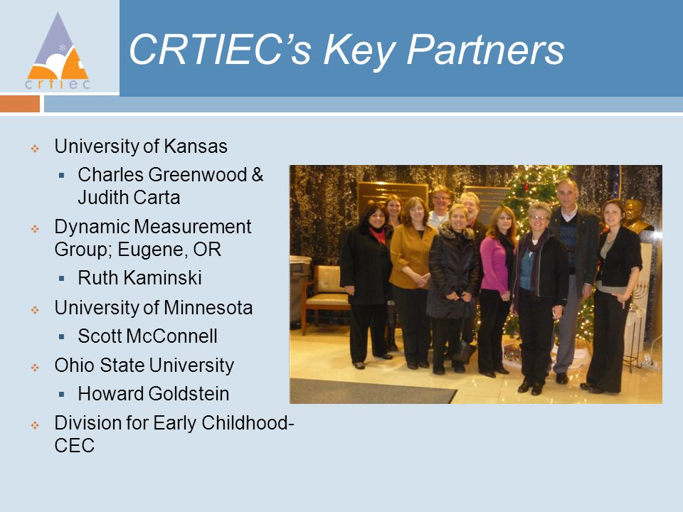CRTIEC's Key Partners  University of Kansas  Charles Greenwood & Judith Carta  Dynamic Measurement Group; Eugene, OR  Ruth Kaminski  University of Minnesota  Scott McConnell  Ohio State University  Howard Goldstein  Division for Early Childhood- CEC