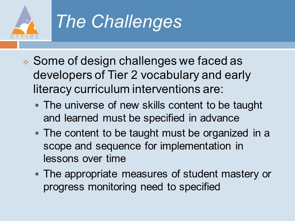 The Challenges  Some of design challenges we faced as developers of Tier 2 vocabulary and early literacy curriculum interventions are:  The universe of new skills content to be taught and learned must be specified in advance  The content to be taught must be organized in a scope and sequence for implementation in lessons over time  The appropriate measures of student mastery or progress monitoring need to specified