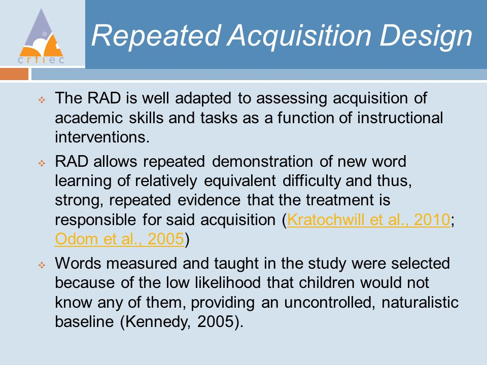 Repeated Acquisition Design  The RAD is well adapted to assessing acquisition of academic skills and tasks as a function of instructional interventions.