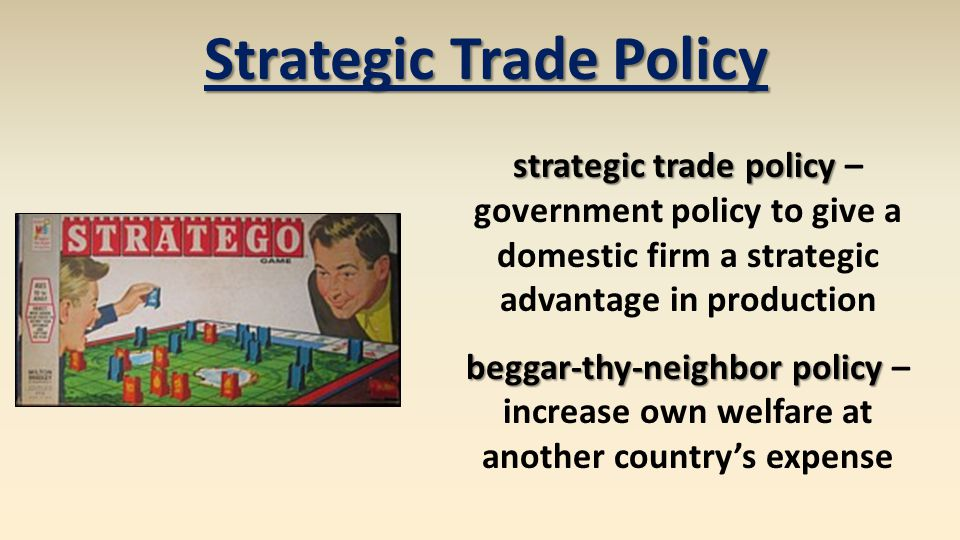 strategic trade policy strategic trade policy – government policy to give a domestic firm a strategic advantage in production beggar-thy-neighbor poli