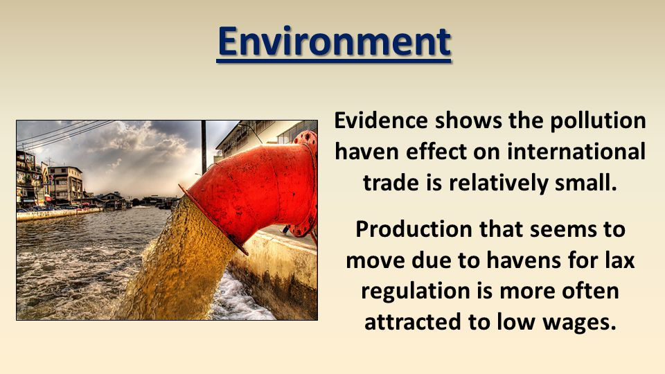 Environment Evidence shows the pollution haven effect on international trade is relatively small. Production that seems to move due to havens for lax