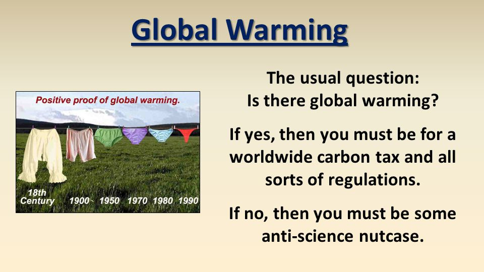 Global Warming The usual question: Is there global warming? If yes, then you must be for a worldwide carbon tax and all sorts of regulations. If no, t
