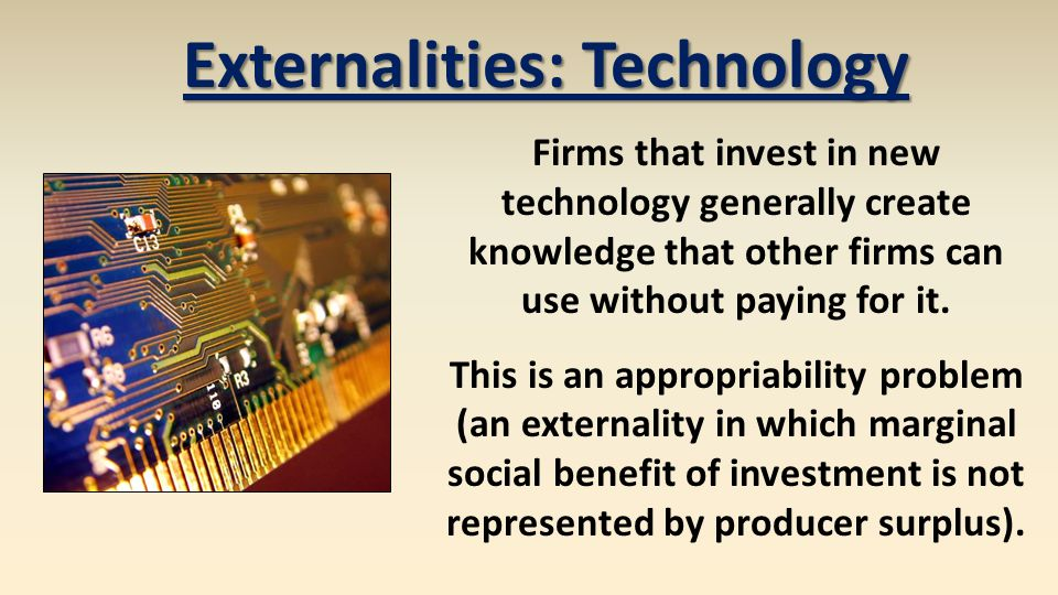 Externalities: Technology In theory governments may want to actively encourage investment in technology when externalities in new technologies create a high marginal social benefit.