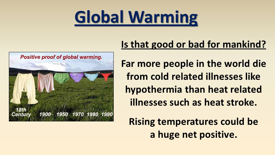 Global Warming Is that good or bad for mankind? Far more people in the world die from cold related illnesses like hypothermia than heat related illnes