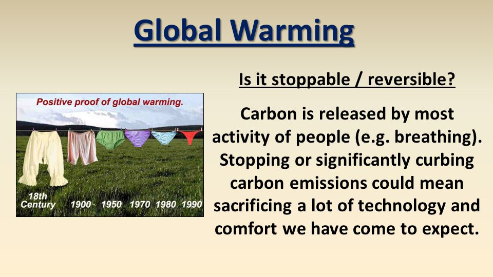 Global Warming Is it stoppable / reversible? Carbon is released by most activity of people (e.g. breathing). Stopping or significantly curbing carbon