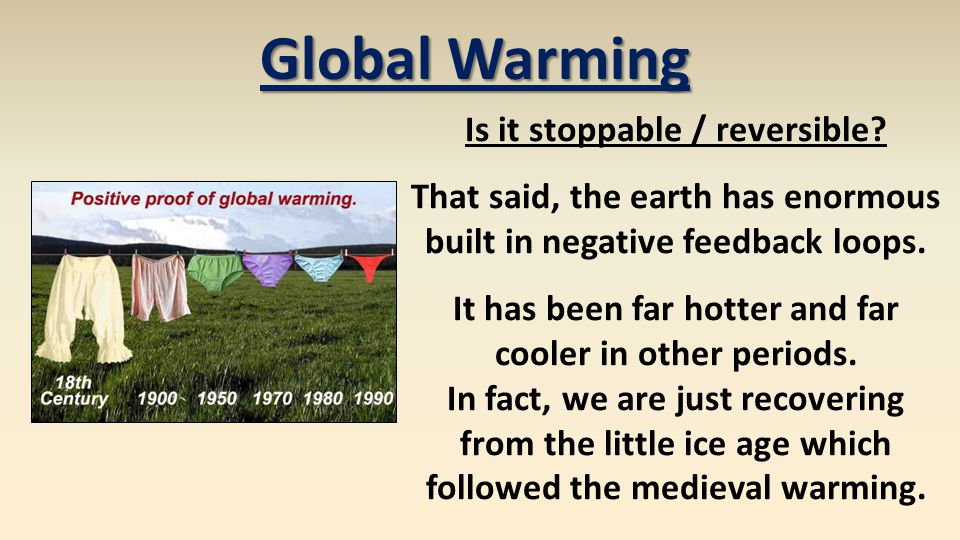 Global Warming Is it stoppable / reversible? That said, the earth has enormous built in negative feedback loops. It has been far hotter and far cooler
