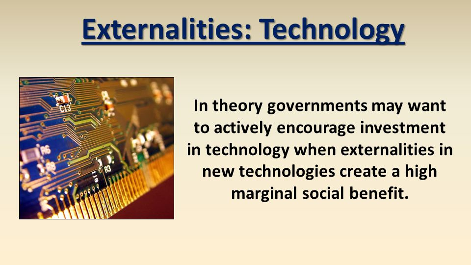 Externalities: Technology Problems with intervention Can (or will) governments to subsidize the right activity.