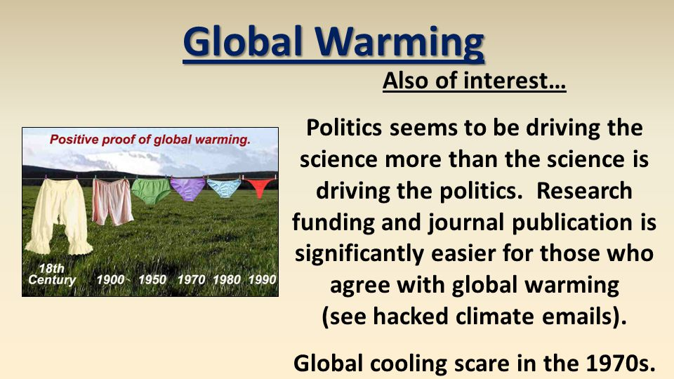 Global Warming Also of interest… Politics seems to be driving the science more than the science is driving the politics. Research funding and journal