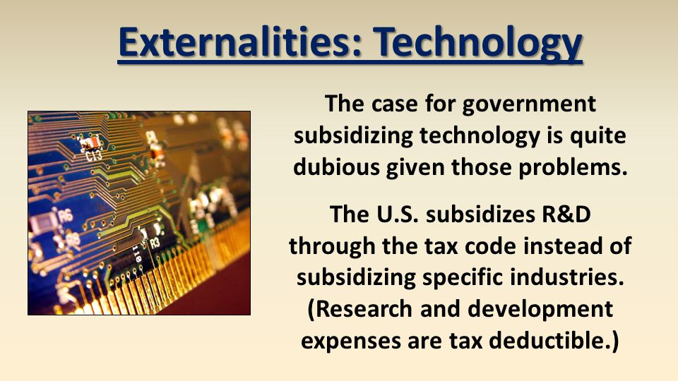 Externalities: Technology The case for government subsidizing technology is quite dubious given those problems. The U.S. subsidizes R&D through the ta
