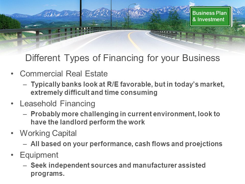 Business Plan & Investment Different Types of Financing for your Business Commercial Real Estate –Typically banks look at R/E favorable, but in today's market, extremely difficult and time consuming Leasehold Financing –Probably more challenging in current environment, look to have the landlord perform the work Working Capital –All based on your performance, cash flows and proejctions Equipment –Seek independent sources and manufacturer assisted programs.