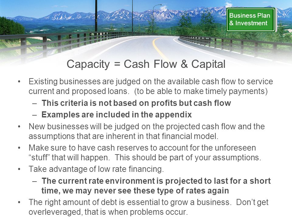 Business Plan & Investment Capacity = Cash Flow & Capital Existing businesses are judged on the available cash flow to service current and proposed loans.