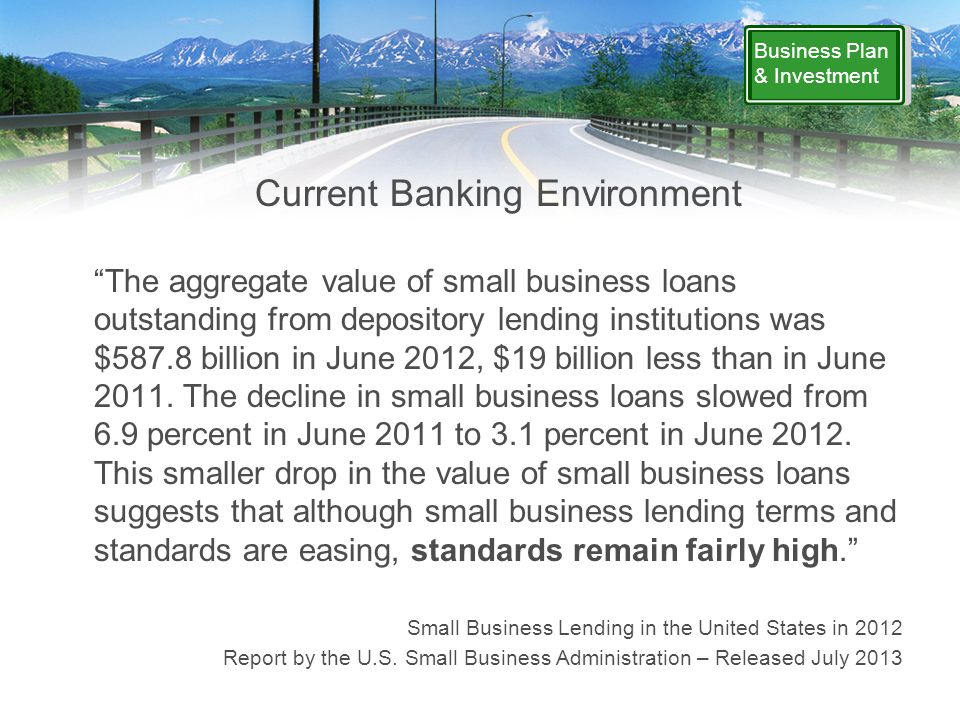Business Plan & Investment Current Banking Environment The aggregate value of small business loans outstanding from depository lending institutions was $587.8 billion in June 2012, $19 billion less than in June 2011.