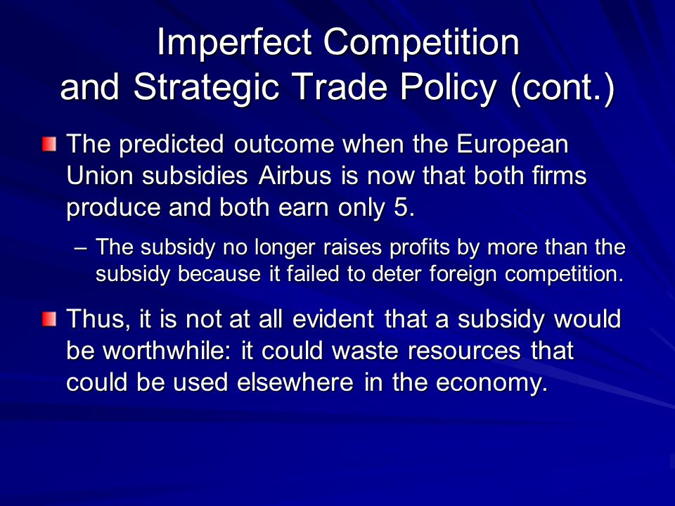 The predicted outcome when the European Union subsidies Airbus is now that both firms produce and both earn only 5. –The subsidy no longer raises prof
