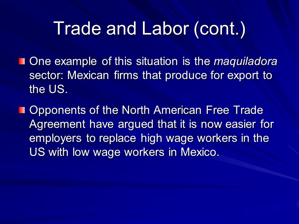 Trade and Labor (cont.) One example of this situation is the maquiladora sector: Mexican firms that produce for export to the US. Opponents of the Nor