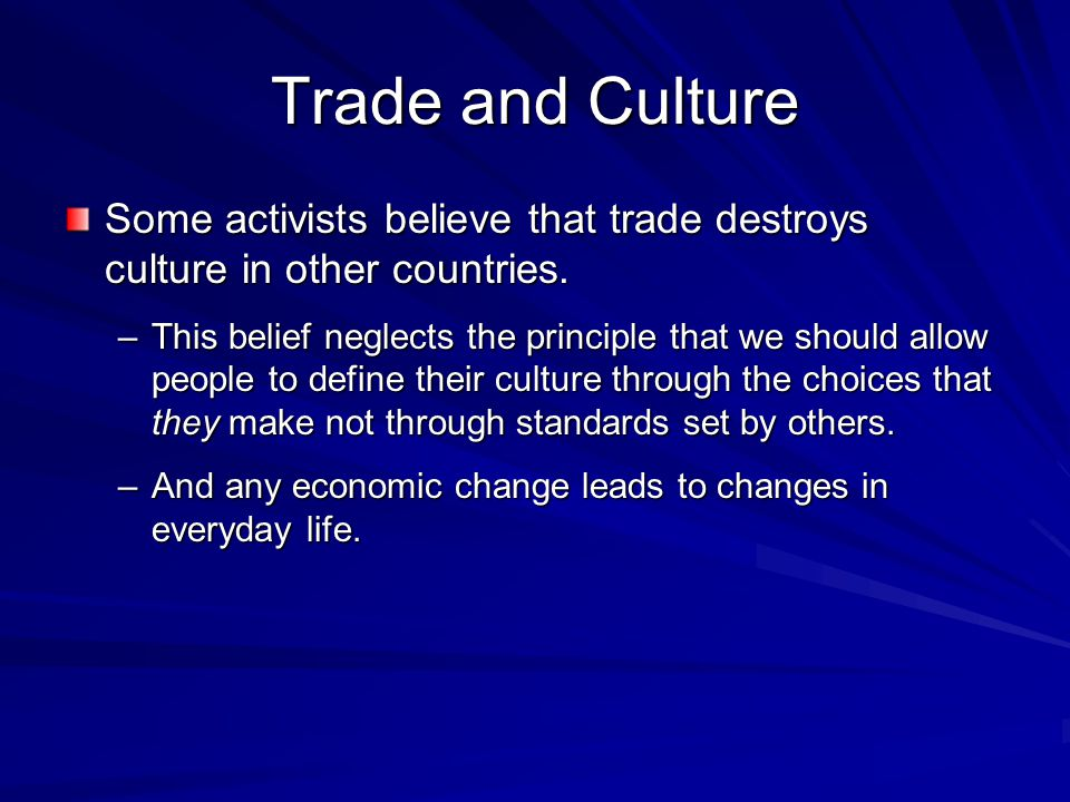 Trade and Culture Some activists believe that trade destroys culture in other countries. –This belief neglects the principle that we should allow peop