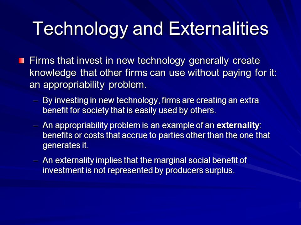 Technology and Externalities Firms that invest in new technology generally create knowledge that other firms can use without paying for it: an appropr