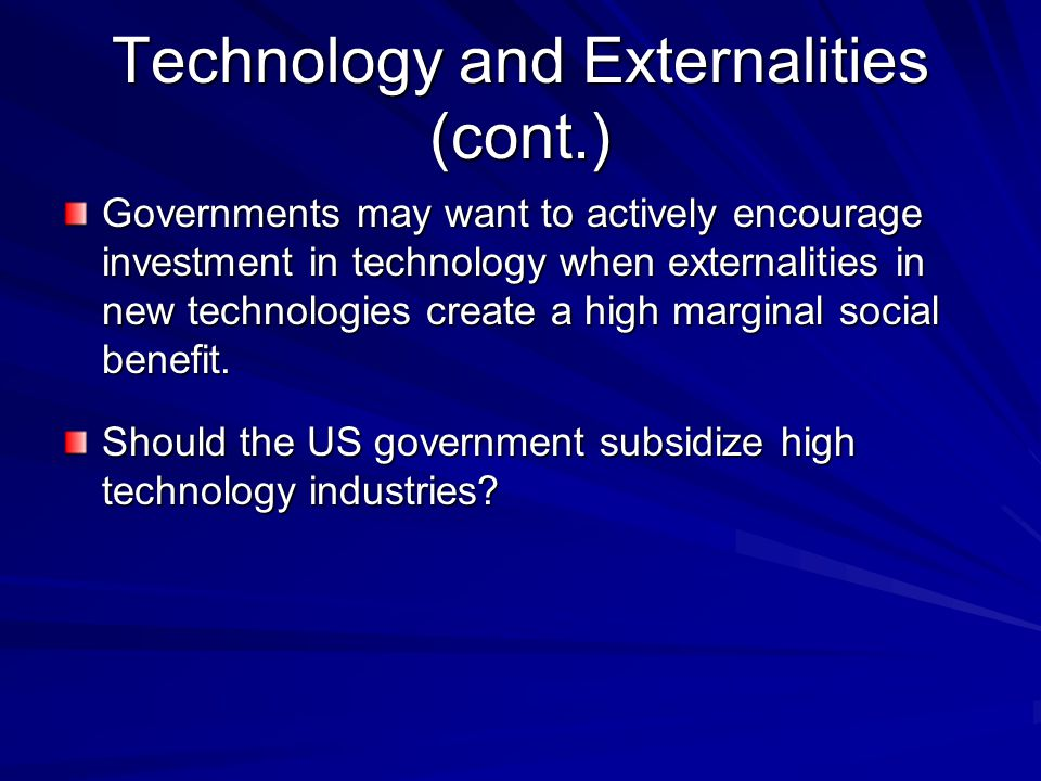 Technology and Externalities (cont.) Governments may want to actively encourage investment in technology when externalities in new technologies create