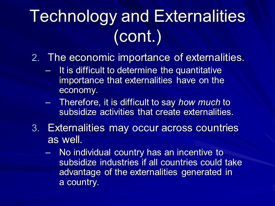 Technology and Externalities (cont.) 2. The economic importance of externalities. –It is difficult to determine the quantitative importance that exter
