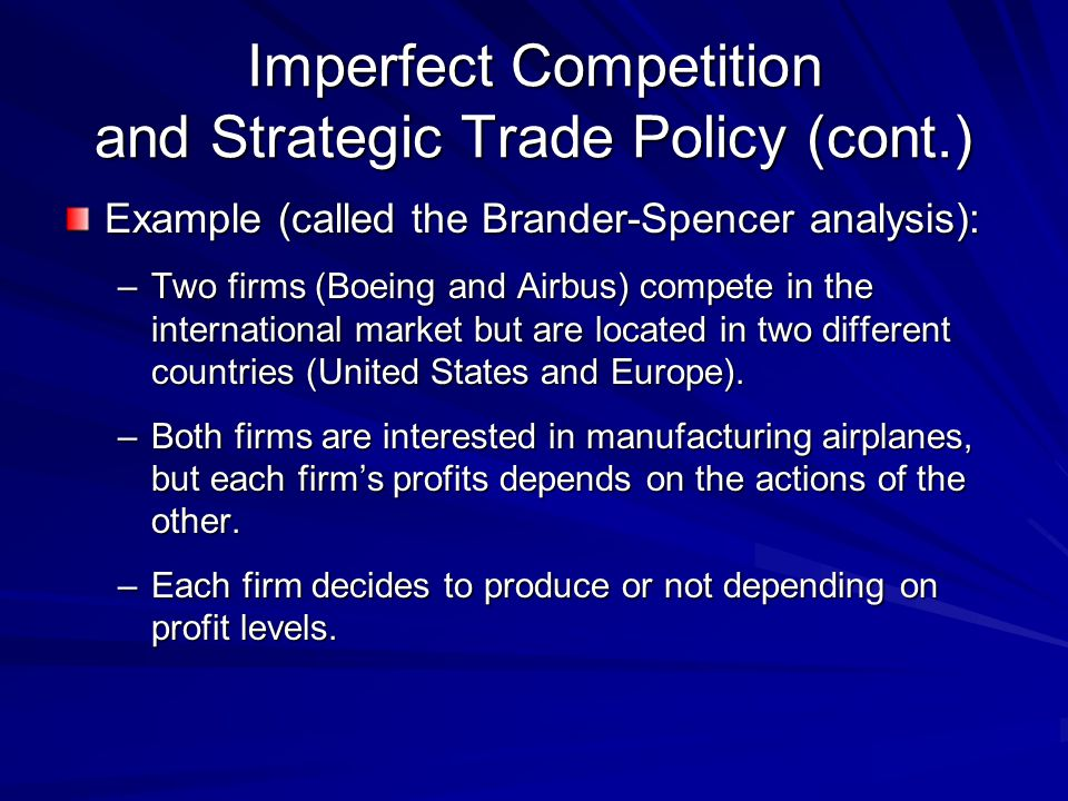Imperfect Competition and Strategic Trade Policy (cont.) Example (called the Brander-Spencer analysis): –Two firms (Boeing and Airbus) compete in the
