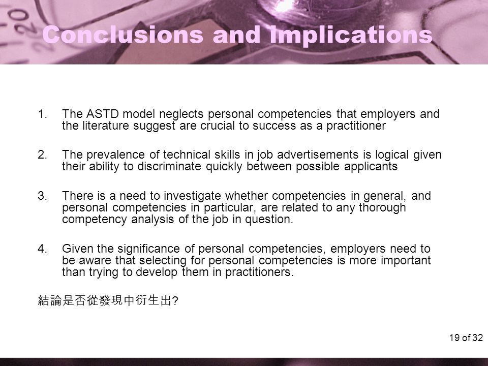 19 of 32 Conclusions and implications 1.The ASTD model neglects personal competencies that employers and the literature suggest are crucial to success as a practitioner 2.The prevalence of technical skills in job advertisements is logical given their ability to discriminate quickly between possible applicants 3.There is a need to investigate whether competencies in general, and personal competencies in particular, are related to any thorough competency analysis of the job in question.