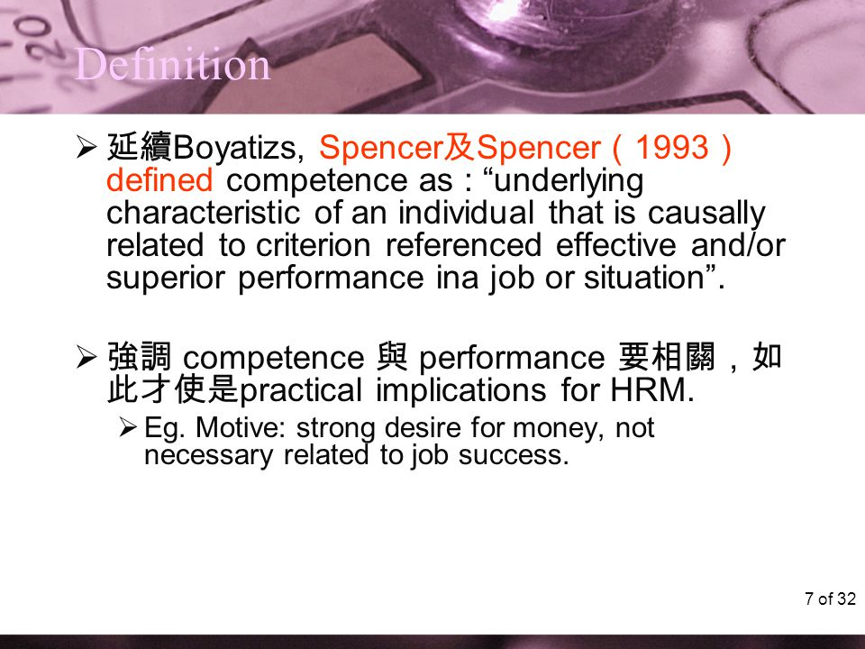 "7 of 32 Definition  延續 Boyatizs, Spencer 及 Spencer ( 1993 ) defined competence as : ""underlying characteristic of an individual that is causally rela"