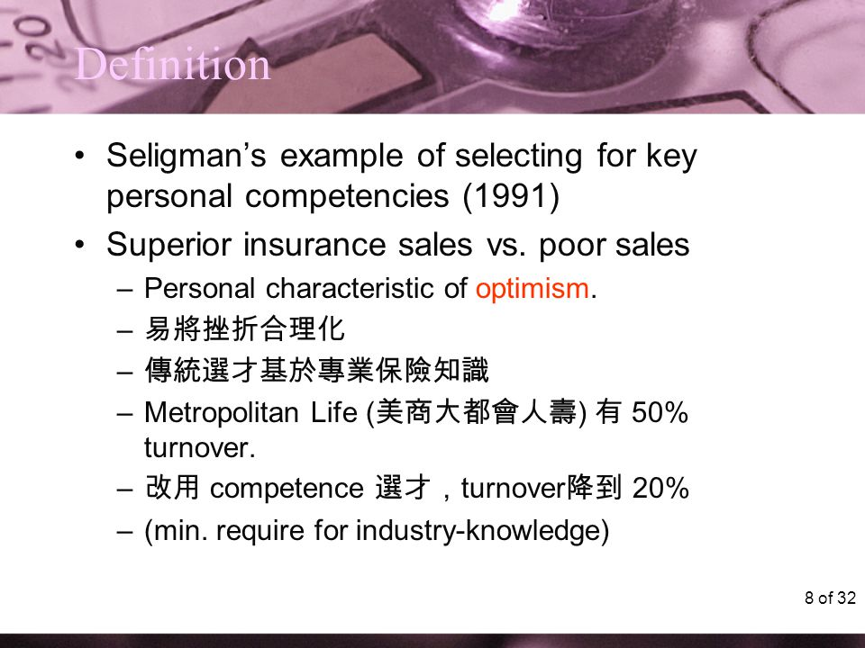 8 of 32 Definition Seligman's example of selecting for key personal competencies (1991) Superior insurance sales vs. poor sales –Personal characterist