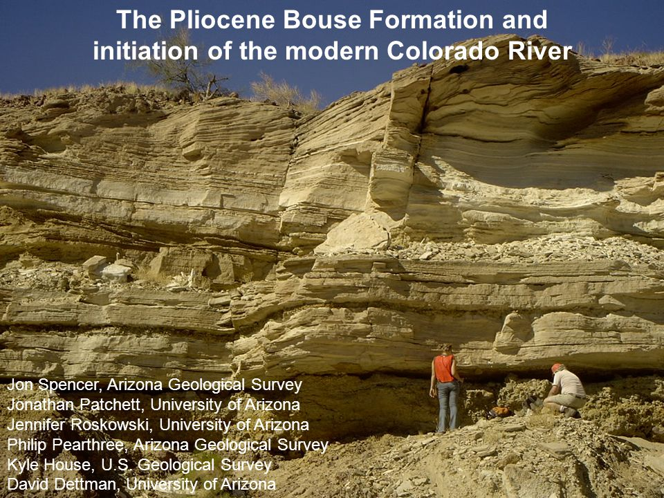 The Pliocene Bouse Formation and initiation of the modern Colorado River Jon Spencer, Arizona Geological Survey Jonathan Patchett, University of Arizona Jennifer Roskowski, University of Arizona Philip Pearthree, Arizona Geological Survey Kyle House, U.S.