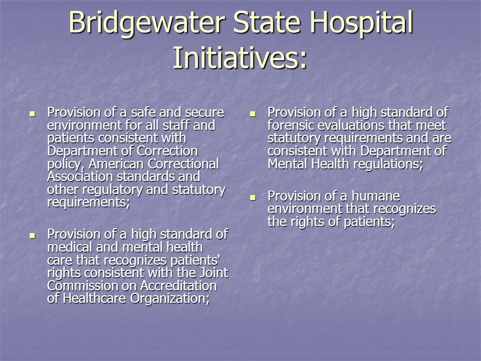 Bridgewater State Hospital Initiatives: Provision of a safe and secure environment for all staff and patients consistent with Department of Correction policy, American Correctional Association standards and other regulatory and statutory requirements; Provision of a safe and secure environment for all staff and patients consistent with Department of Correction policy, American Correctional Association standards and other regulatory and statutory requirements; Provision of a high standard of medical and mental health care that recognizes patients rights consistent with the Joint Commission on Accreditation of Healthcare Organization; Provision of a high standard of medical and mental health care that recognizes patients rights consistent with the Joint Commission on Accreditation of Healthcare Organization; Provision of a high standard of forensic evaluations that meet statutory requirements and are consistent with Department of Mental Health regulations; Provision of a high standard of forensic evaluations that meet statutory requirements and are consistent with Department of Mental Health regulations; Provision of a humane environment that recognizes the rights of patients; Provision of a humane environment that recognizes the rights of patients;