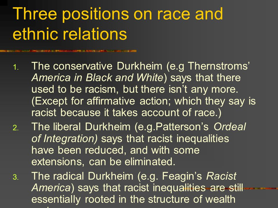 Three positions on race and ethnic relations 1. The conservative Durkheim (e.g Thernstroms' America in Black and White) says that there used to be rac