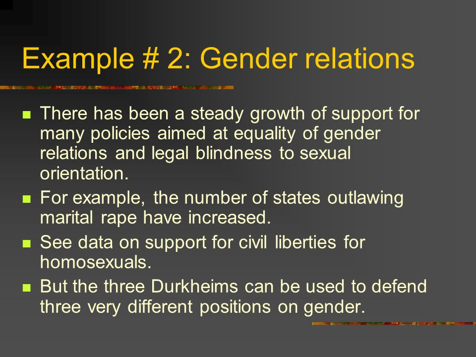 Example # 2: Gender relations There has been a steady growth of support for many policies aimed at equality of gender relations and legal blindness to